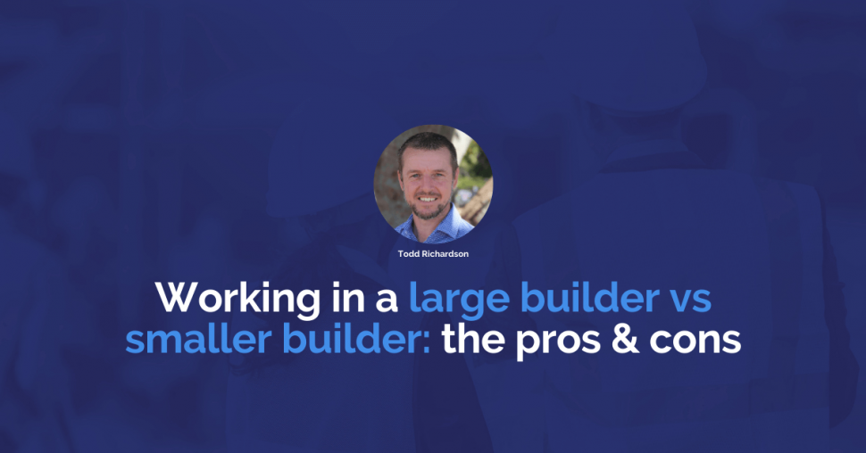 Working in a large builder vs a smaller builder: the pros and cons | Construction People
